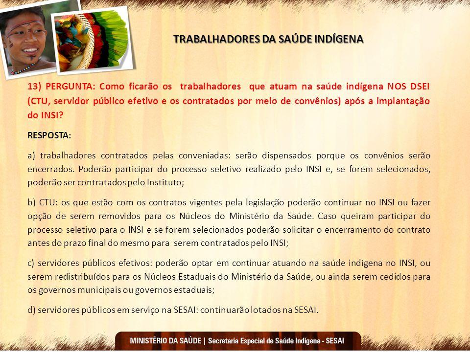 TRABALHADORES DA SAÚDE INDÍGENA 13) PERGUNTA: Como ficarão os trabalhadores que atuam na saúde indígena NOS DSEI (CTU, servidor público efetivo e os c