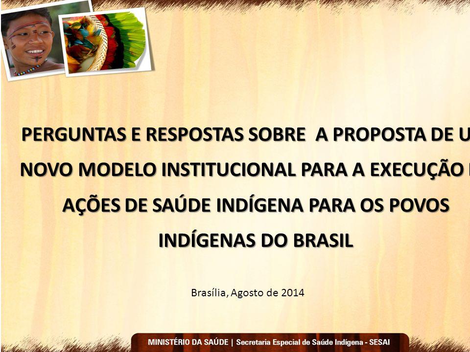 PERGUNTAS E RESPOSTAS SOBRE A PROPOSTA DE UM NOVO MODELO INSTITUCIONAL PARA A EXECUÇÃO DE AÇÕES DE SAÚDE INDÍGENA PARA OS POVOS INDÍGENAS DO BRASIL Br