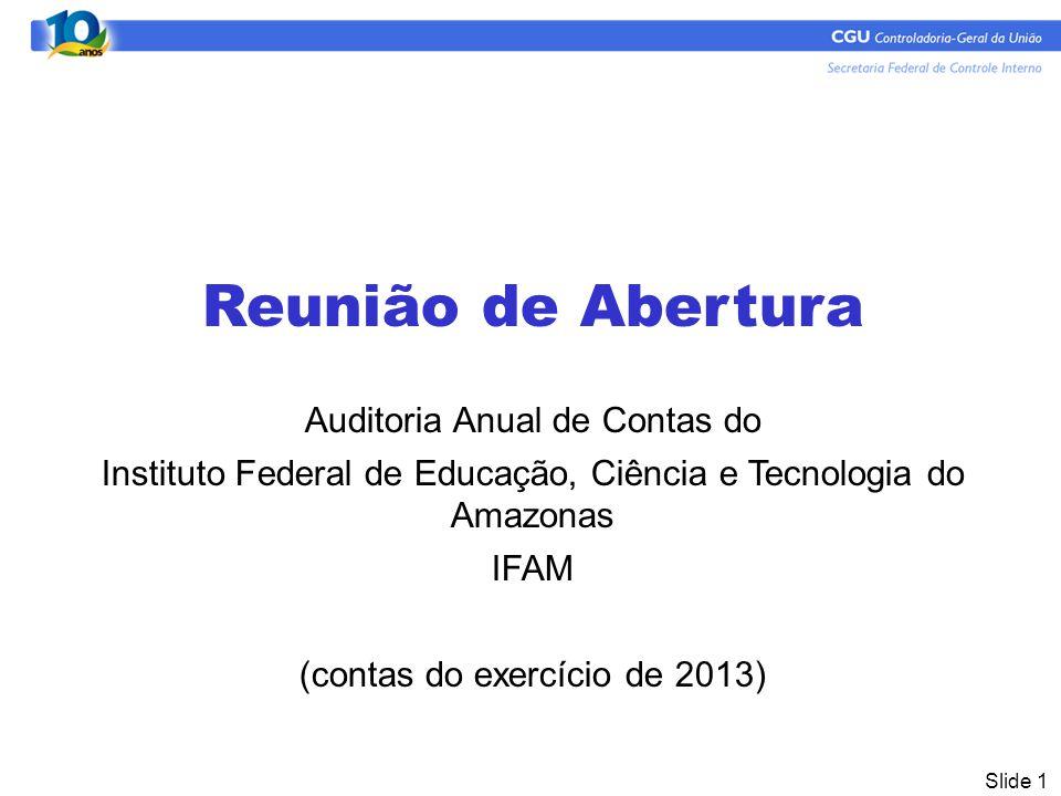 Slide 1 Reunião de Abertura Auditoria Anual de Contas do Instituto Federal de Educação, Ciência e Tecnologia do Amazonas IFAM (contas do exercício de 2013)