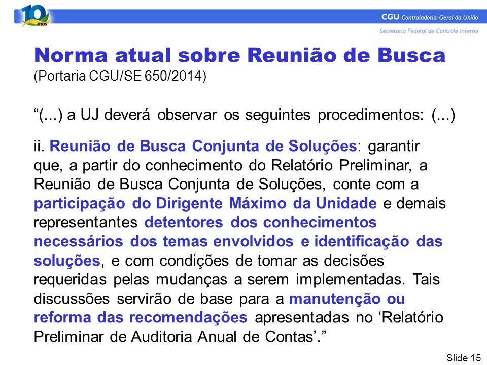 Slide 15 Norma atual sobre Reunião de Busca (Portaria CGU/SE 650/2014) (...) a UJ deverá observar os seguintes procedimentos: (...) ii.