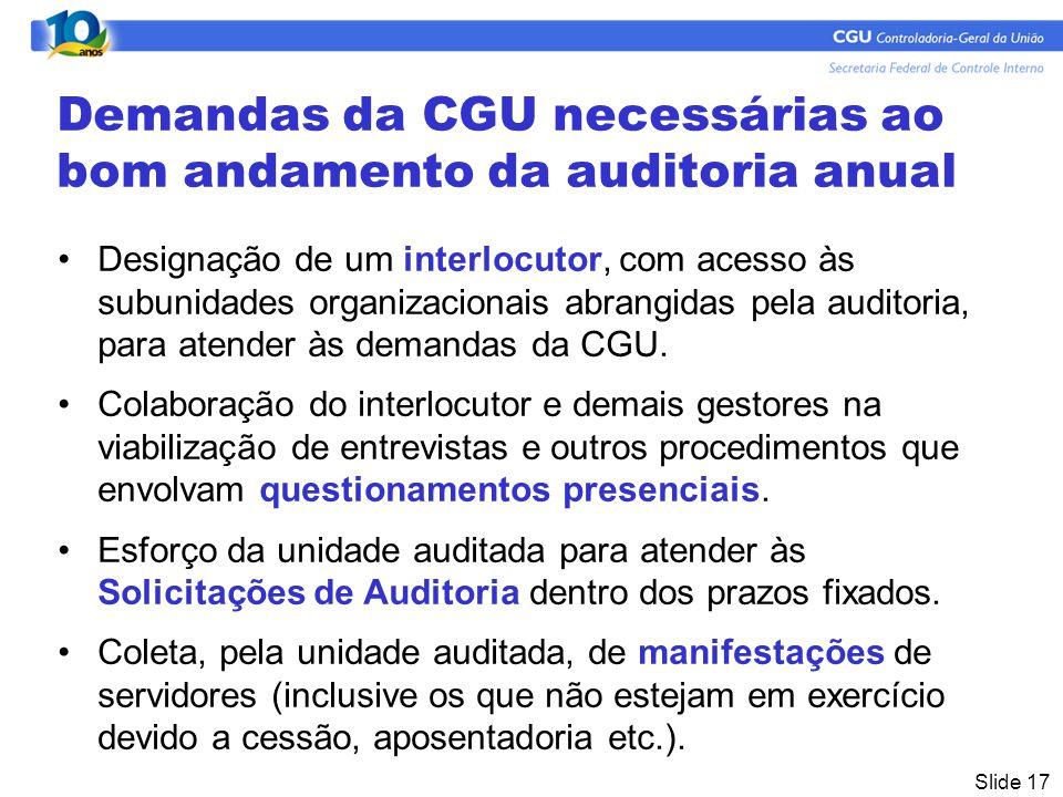Slide 17 Demandas da CGU necessárias ao bom andamento da auditoria anual Designação de um interlocutor, com acesso às subunidades organizacionais abrangidas pela auditoria, para atender às demandas da CGU.