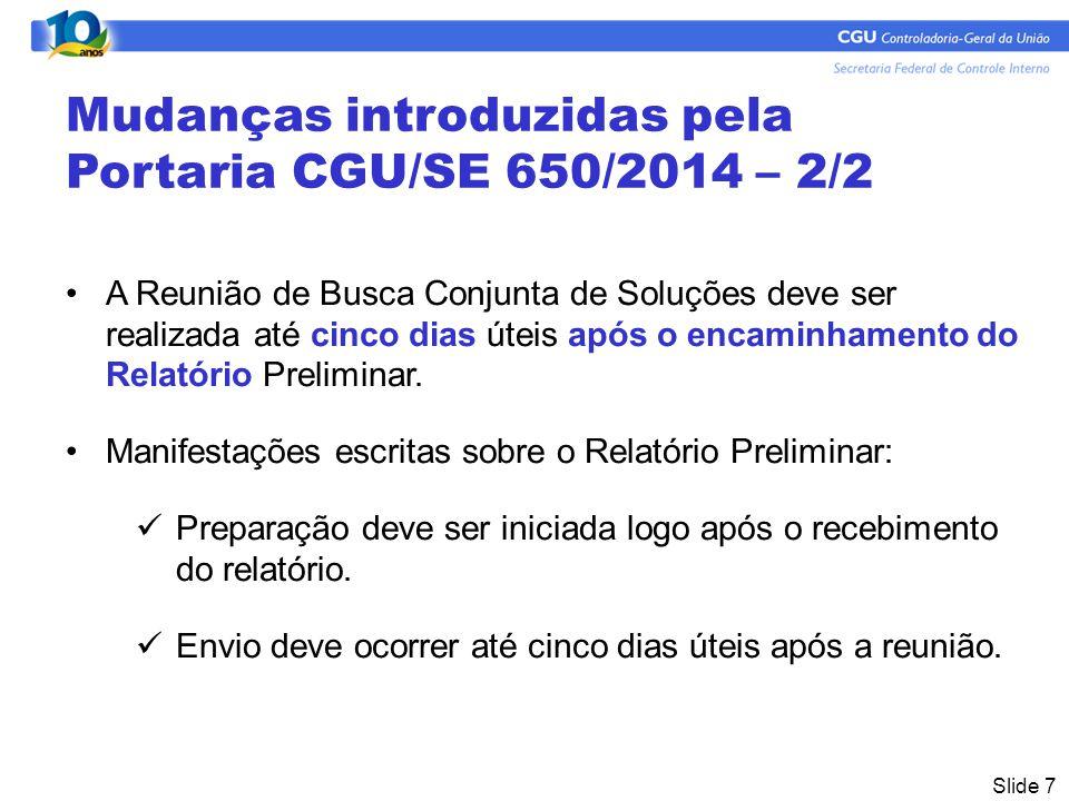 Slide 7 Mudanças introduzidas pela Portaria CGU/SE 650/2014 – 2/2 A Reunião de Busca Conjunta de Soluções deve ser realizada até cinco dias úteis após o encaminhamento do Relatório Preliminar.