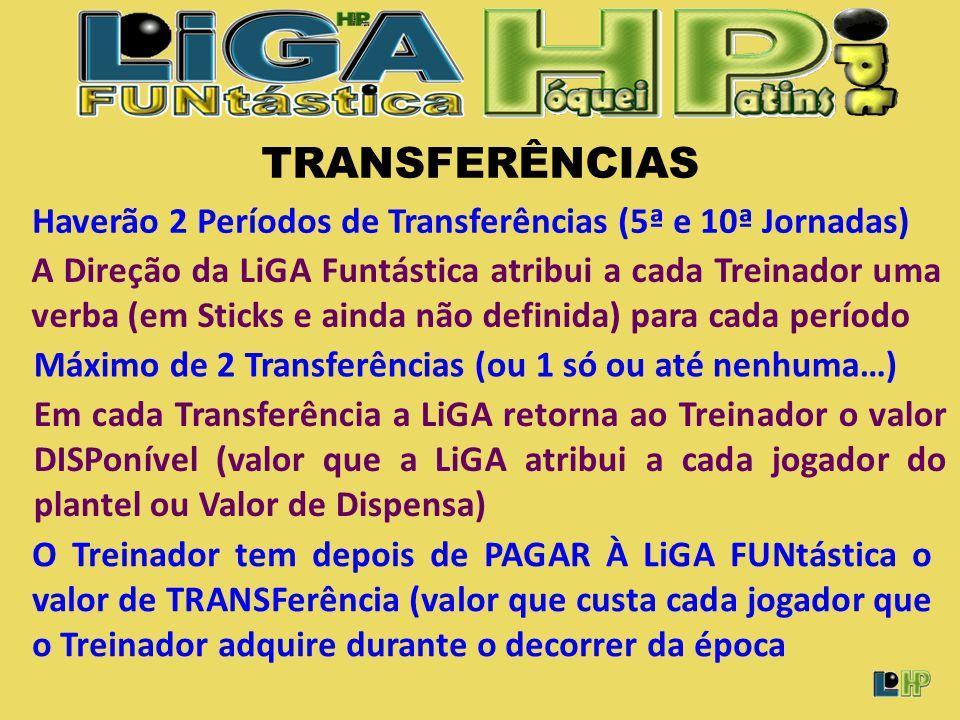 Máximo de 2 Transferências (ou 1 só ou até nenhuma…) A Direção da LiGA Funtástica atribui a cada Treinador uma verba (em Sticks e ainda não definida) para cada período Haverão 2 Períodos de Transferências (5ª e 10ª Jornadas) Em cada Transferência a LiGA retorna ao Treinador o valor DISPonível (valor que a LiGA atribui a cada jogador do plantel ou Valor de Dispensa) TRANSFERÊNCIAS O Treinador tem depois de PAGAR À LiGA FUNtástica o valor de TRANSFerência (valor que custa cada jogador que o Treinador adquire durante o decorrer da época