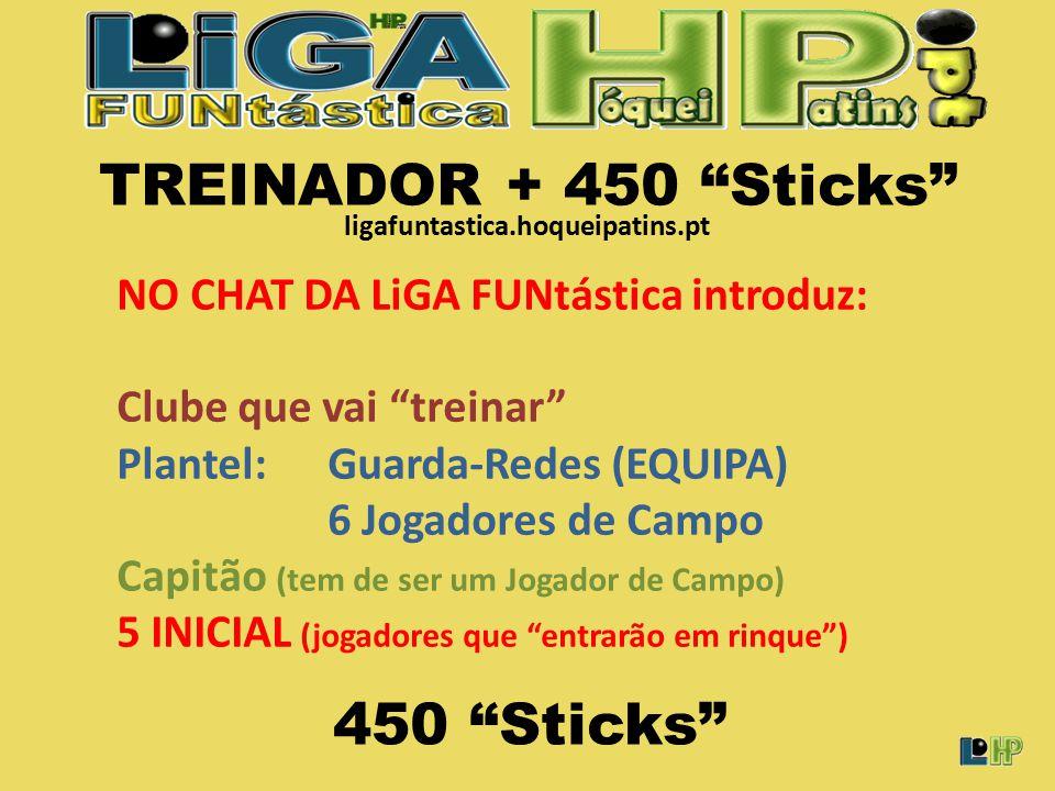 TREINADOR + 450 Sticks NO CHAT DA LiGA FUNtástica introduz: Clube que vai treinar Plantel: Guarda-Redes (EQUIPA) 6 Jogadores de Campo Capitão (tem de ser um Jogador de Campo) 5 INICIAL (jogadores que entrarão em rinque ) 450 Sticks ligafuntastica.hoqueipatins.pt