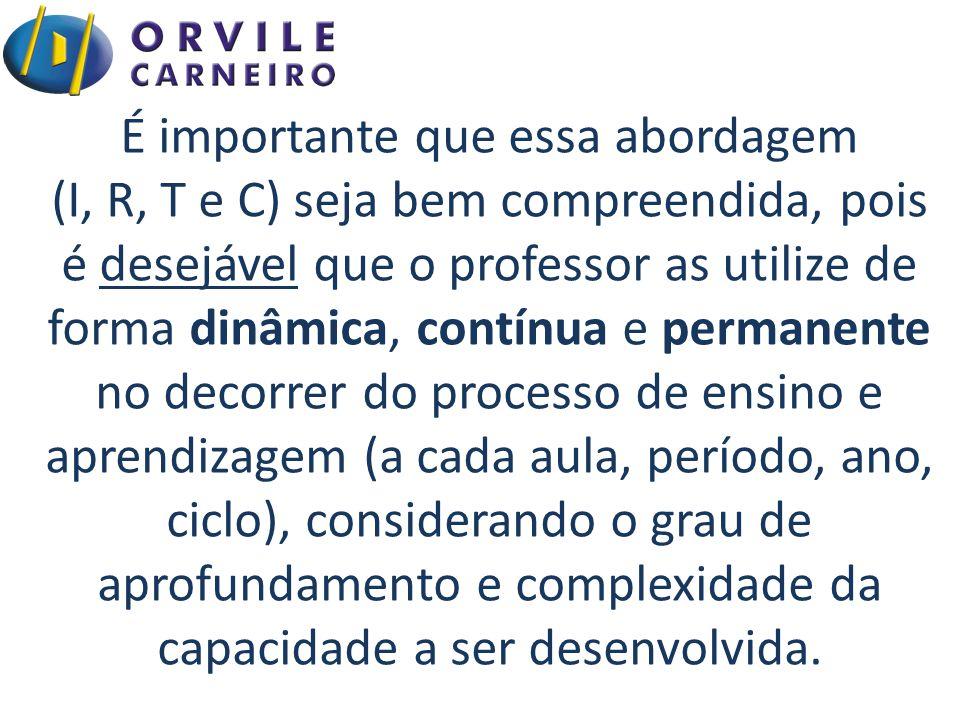 É importante que essa abordagem (I, R, T e C) seja bem compreendida, pois é desejável que o professor as utilize de forma dinâmica, contínua e permane