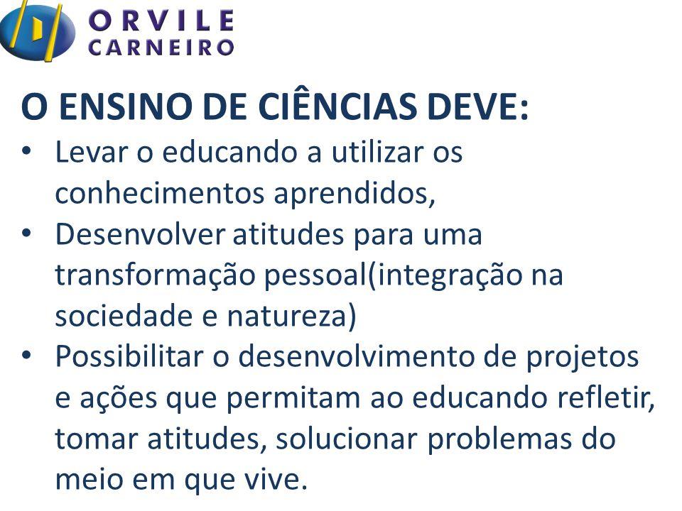 O ENSINO DE CIÊNCIAS DEVE: Levar o educando a utilizar os conhecimentos aprendidos, Desenvolver atitudes para uma transformação pessoal(integração na