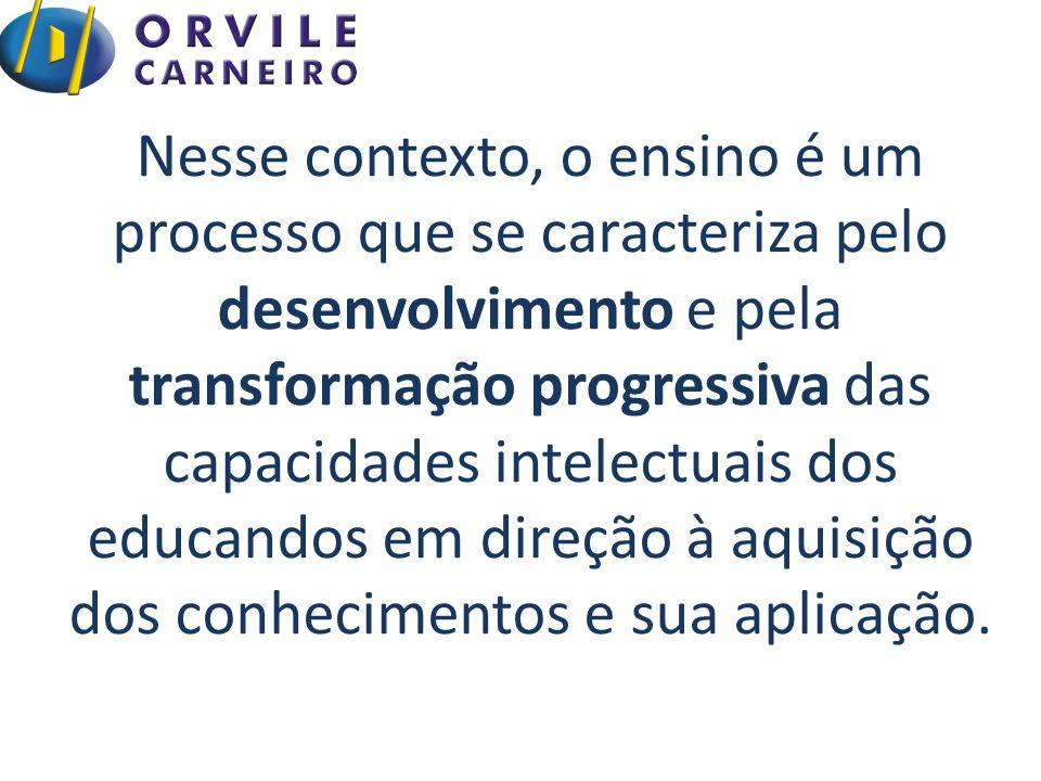Nesse contexto, o ensino é um processo que se caracteriza pelo desenvolvimento e pela transformação progressiva das capacidades intelectuais dos educa