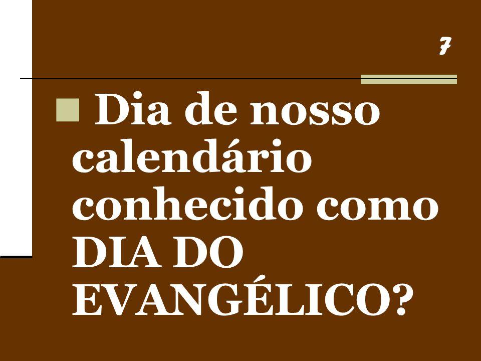 7 Dia de nosso calendário conhecido como DIA DO EVANGÉLICO?