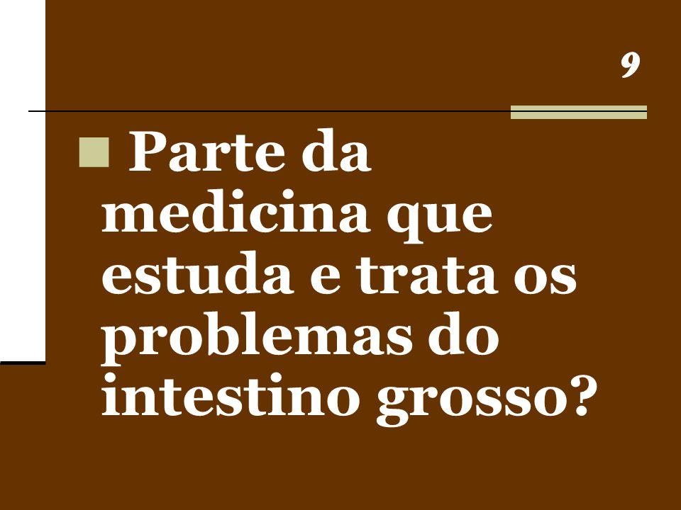 9 Parte da medicina que estuda e trata os problemas do intestino grosso?