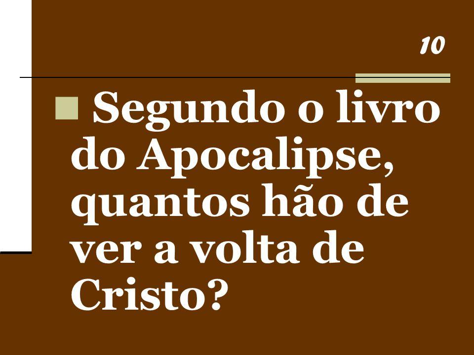 10 Segundo o livro do Apocalipse, quantos hão de ver a volta de Cristo?