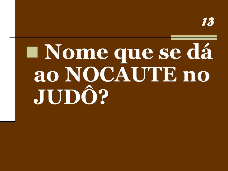13 Nome que se dá ao NOCAUTE no JUDÔ?