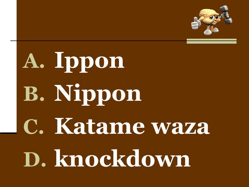 A. Ippon B. Nippon C. Katame waza D. knockdown