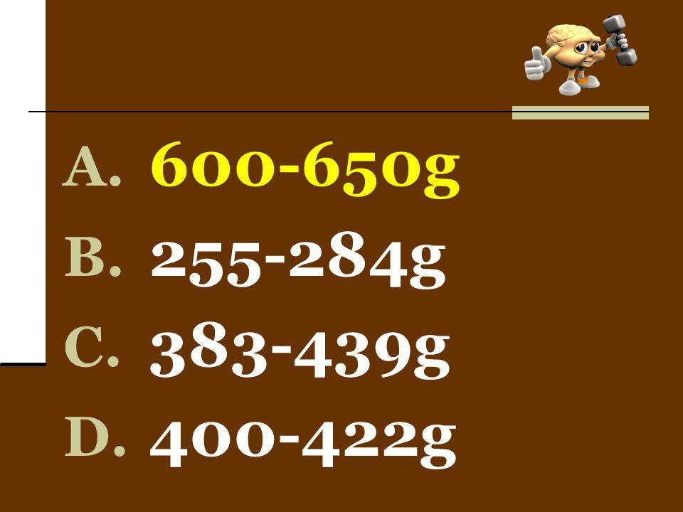 A. 600-650g B. 255-284g C. 383-439g D. 400-422g