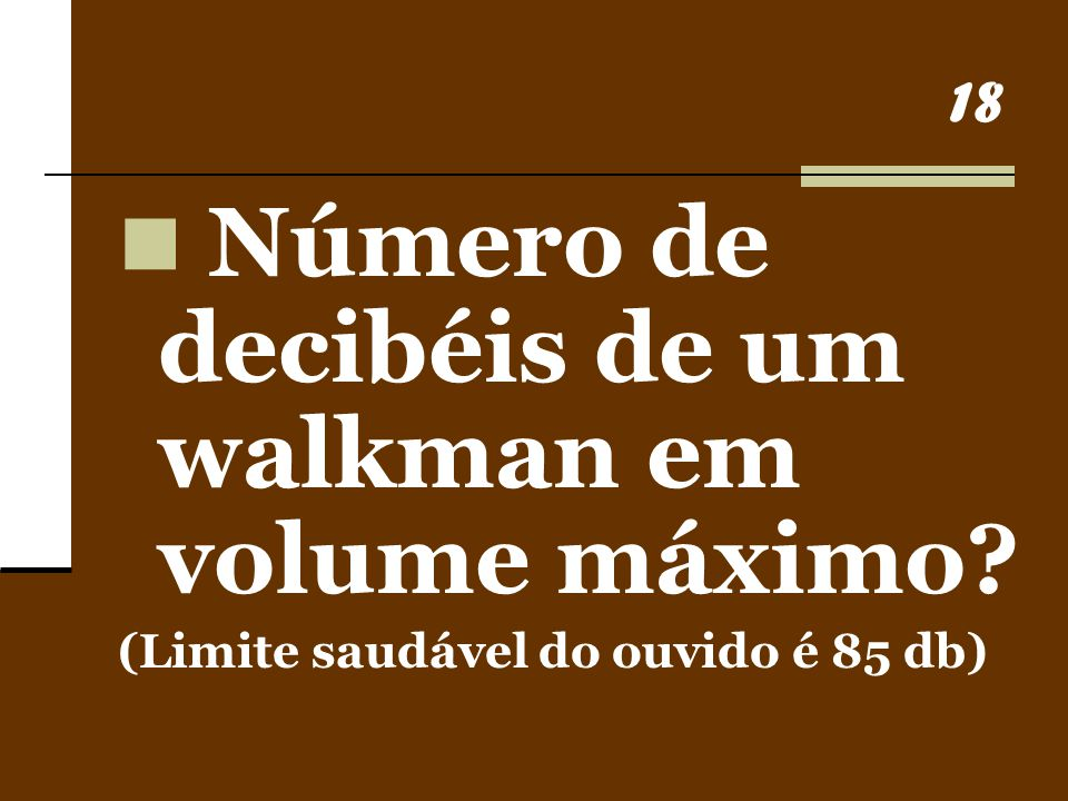 18 Número de decibéis de um walkman em volume máximo? (Limite saudável do ouvido é 85 db)