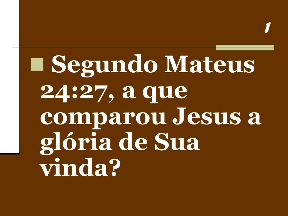 1 Segundo Mateus 24:27, a que comparou Jesus a glória de Sua vinda?