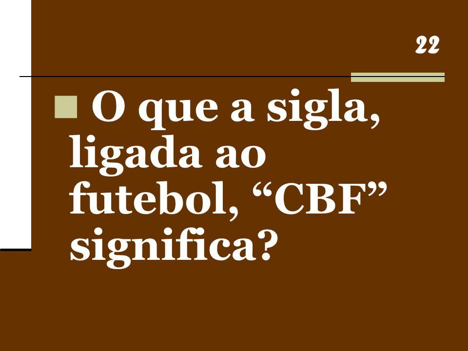 """22 O que a sigla, ligada ao futebol, """"CBF"""" significa?"""