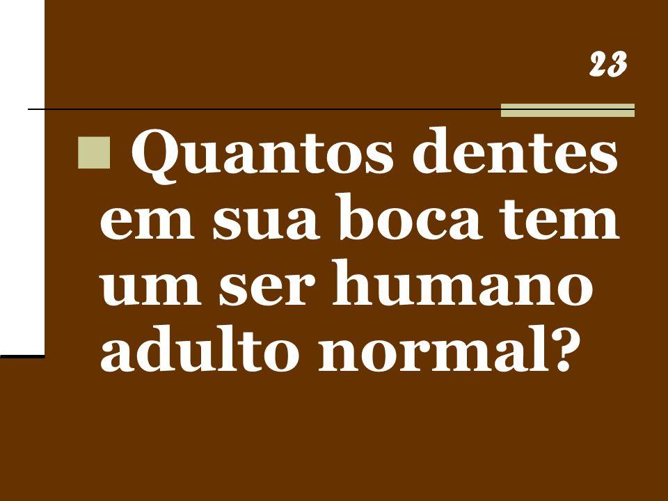 23 Quantos dentes em sua boca tem um ser humano adulto normal?