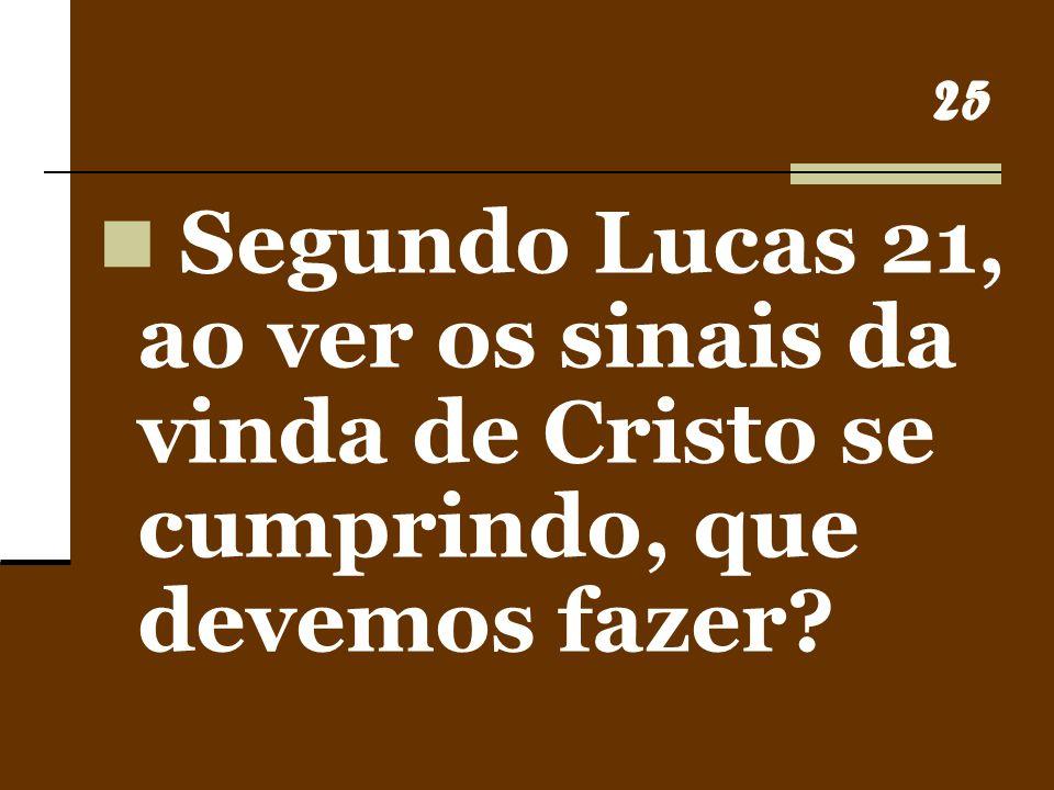 25 Segundo Lucas 21, ao ver os sinais da vinda de Cristo se cumprindo, que devemos fazer?
