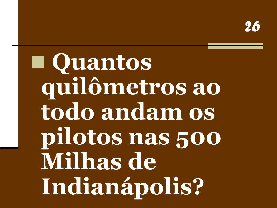 26 Quantos quilômetros ao todo andam os pilotos nas 500 Milhas de Indianápolis?