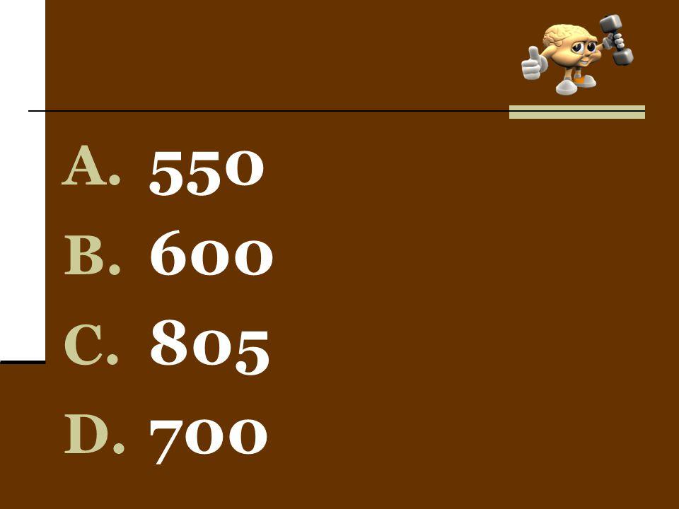 A. 550 B. 600 C. 805 D. 700