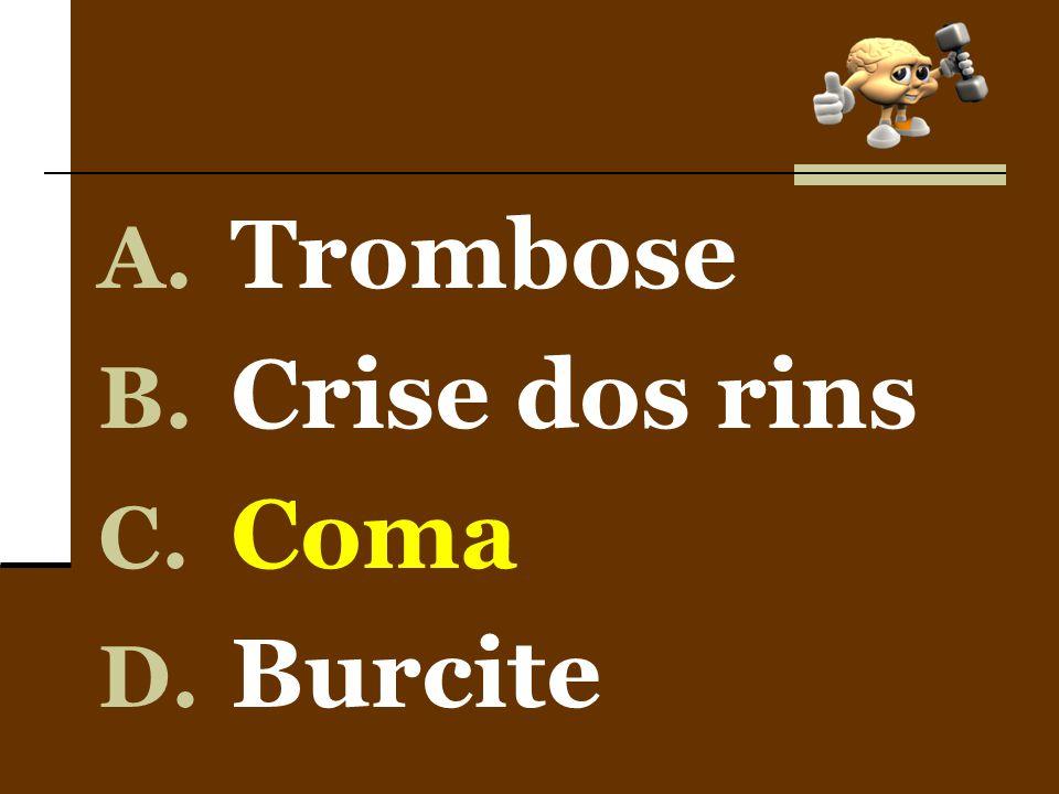 A. Trombose B. Crise dos rins C. Coma D. Burcite