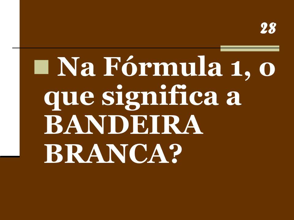 28 Na Fórmula 1, o que significa a BANDEIRA BRANCA?