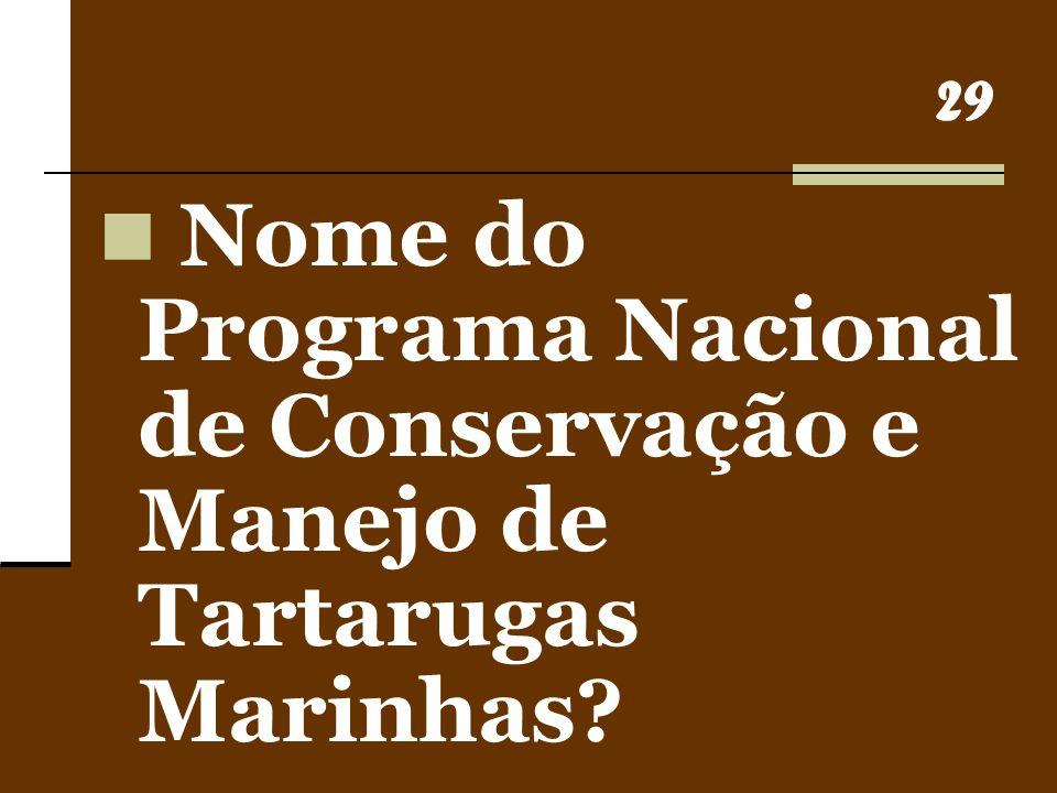 29 Nome do Programa Nacional de Conservação e Manejo de Tartarugas Marinhas?