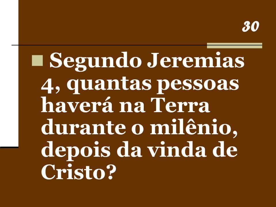 30 Segundo Jeremias 4, quantas pessoas haverá na Terra durante o milênio, depois da vinda de Cristo?