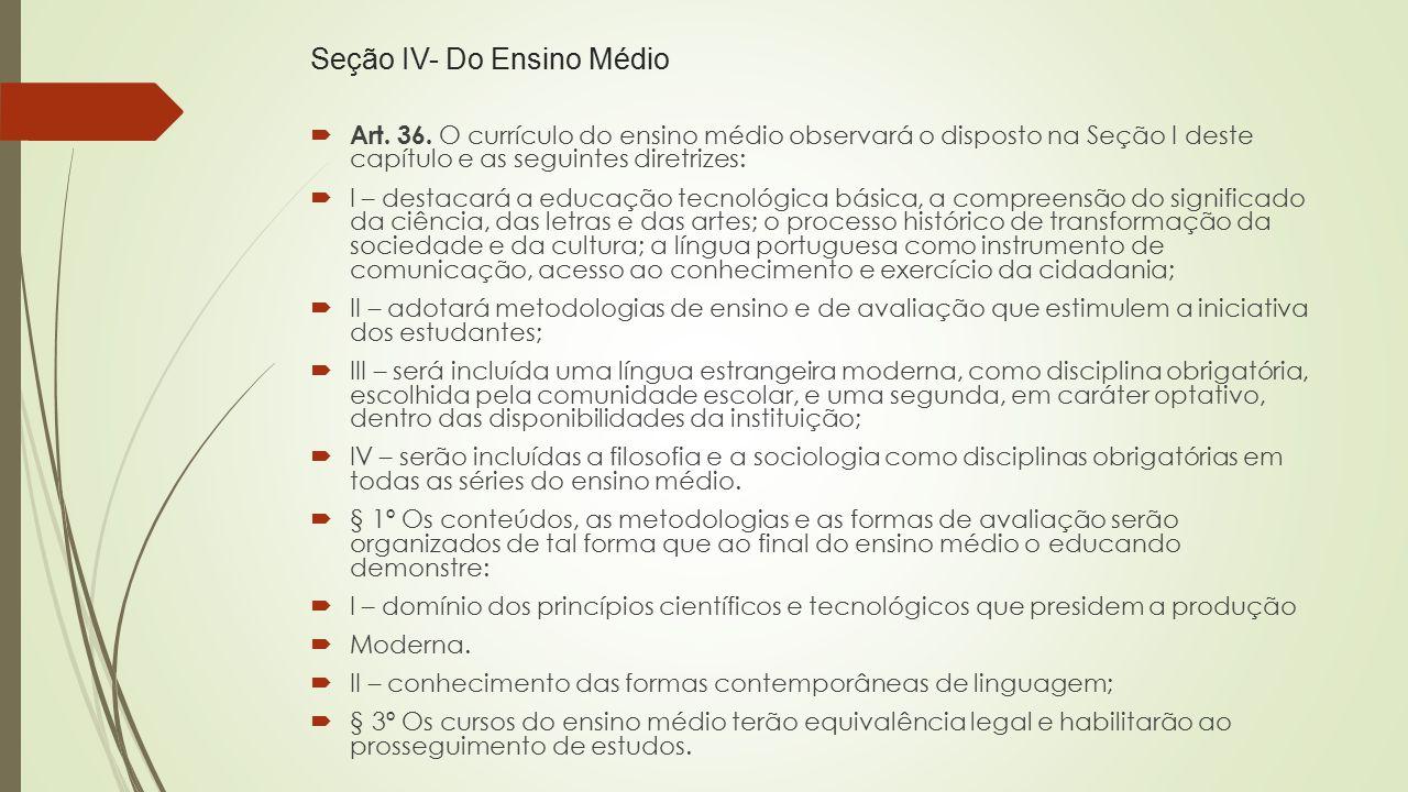 Seção IV- Do Ensino Médio  Art. 36. O currículo do ensino médio observará o disposto na Seção I deste capítulo e as seguintes diretrizes:  I – desta
