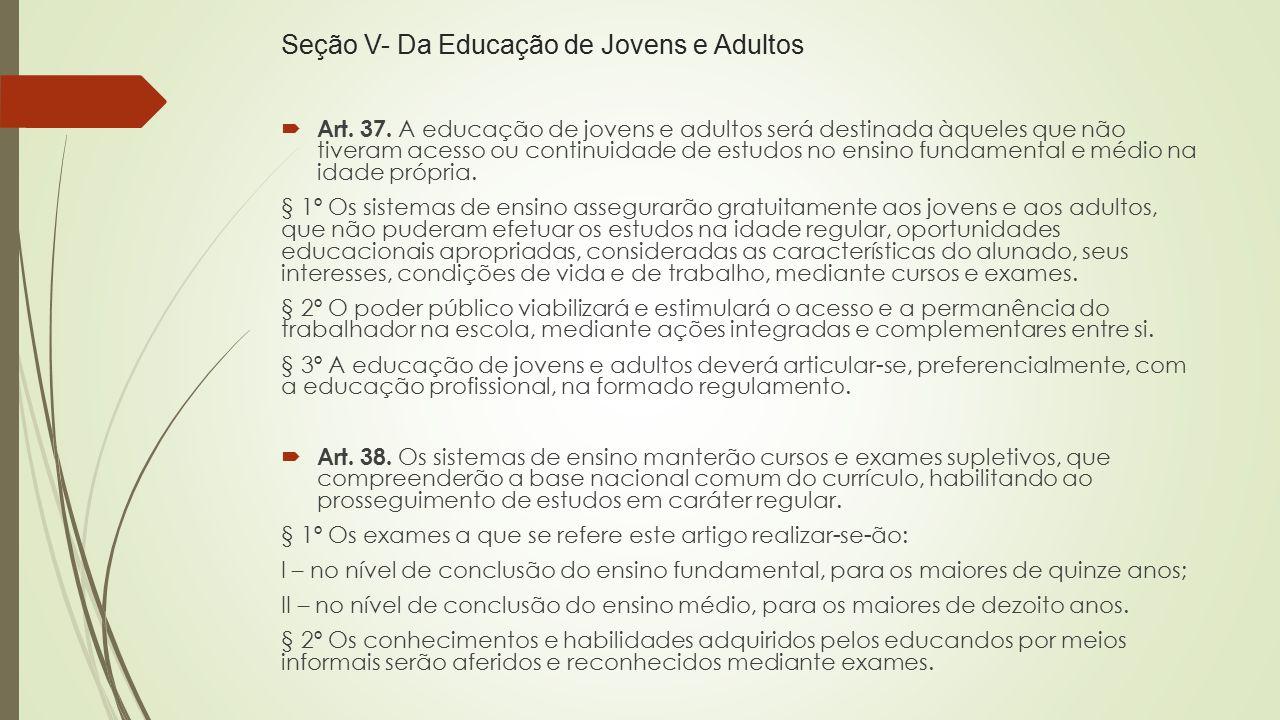 Seção V- Da Educação de Jovens e Adultos  Art. 37. A educação de jovens e adultos será destinada àqueles que não tiveram acesso ou continuidade de es