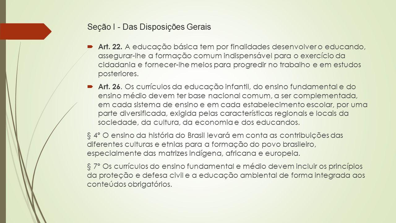 Seção I - Das Disposições Gerais  Art. 22. A educação básica tem por finalidades desenvolver o educando, assegurar-lhe a formação comum indispensável