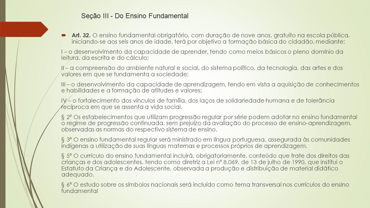 Seção III - Do Ensino Fundamental  Art. 32. O ensino fundamental obrigatório, com duração de nove anos, gratuito na escola pública, iniciando-se aos
