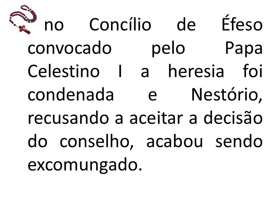 no Concílio de Éfeso convocado pelo Papa Celestino I a heresia foi condenada e Nestório, recusando a aceitar a decisão do conselho, acabou sendo excomungado.