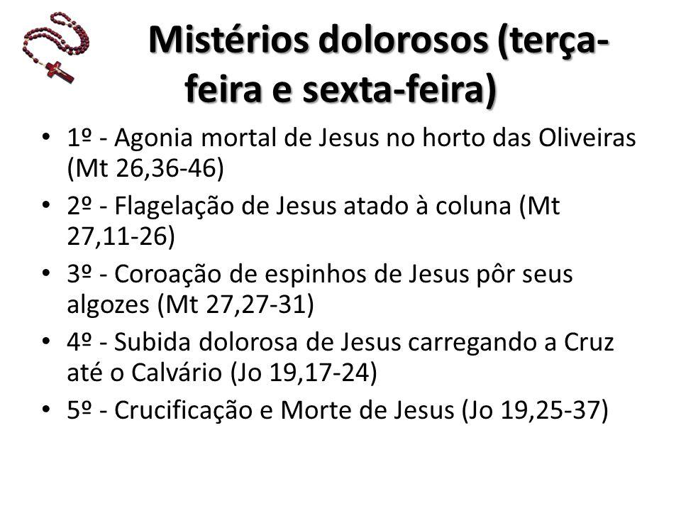Mistérios dolorosos (terça- feira e sexta-feira) Mistérios dolorosos (terça- feira e sexta-feira) 1º - Agonia mortal de Jesus no horto das Oliveiras (Mt 26,36-46) 2º - Flagelação de Jesus atado à coluna (Mt 27,11-26) 3º - Coroação de espinhos de Jesus pôr seus algozes (Mt 27,27-31) 4º - Subida dolorosa de Jesus carregando a Cruz até o Calvário (Jo 19,17-24) 5º - Crucificação e Morte de Jesus (Jo 19,25-37)