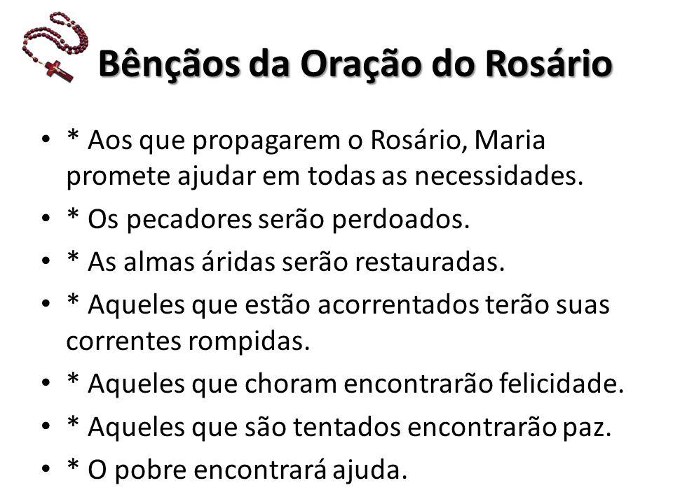 Bênçãos da Oração do Rosário Bênçãos da Oração do Rosário * Aos que propagarem o Rosário, Maria promete ajudar em todas as necessidades.
