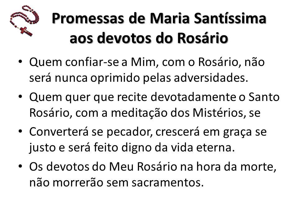 P Promessas de Maria Santíssima aos devotos do Rosário Quem confiar-se a Mim, com o Rosário, não será nunca oprimido pelas adversidades.