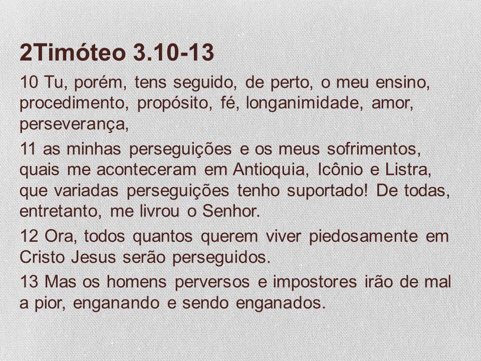 2Timóteo 3.10-13 10 Tu, porém, tens seguido, de perto, o meu ensino, procedimento, propósito, fé, longanimidade, amor, perseverança, 11 as minhas pers