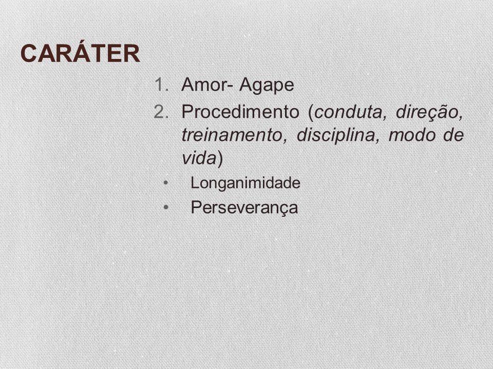 CARÁTER 1.Amor- Agape 2.Procedimento (conduta, direção, treinamento, disciplina, modo de vida) Longanimidade Perseverança