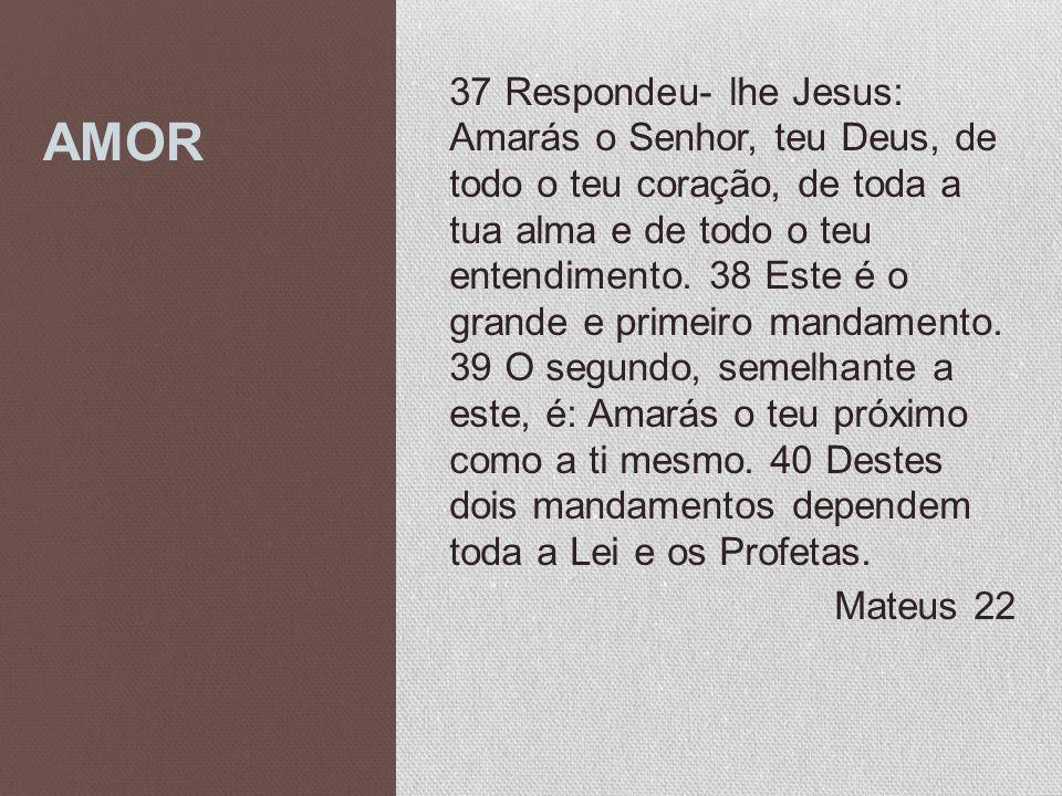 AMOR 37 Respondeu- lhe Jesus: Amarás o Senhor, teu Deus, de todo o teu coração, de toda a tua alma e de todo o teu entendimento. 38 Este é o grande e