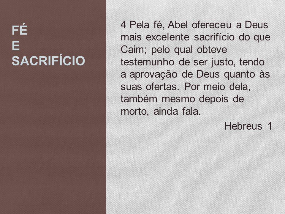 FÉ E SACRIFÍCIO 4 Pela fé, Abel ofereceu a Deus mais excelente sacrifício do que Caim; pelo qual obteve testemunho de ser justo, tendo a aprovação de
