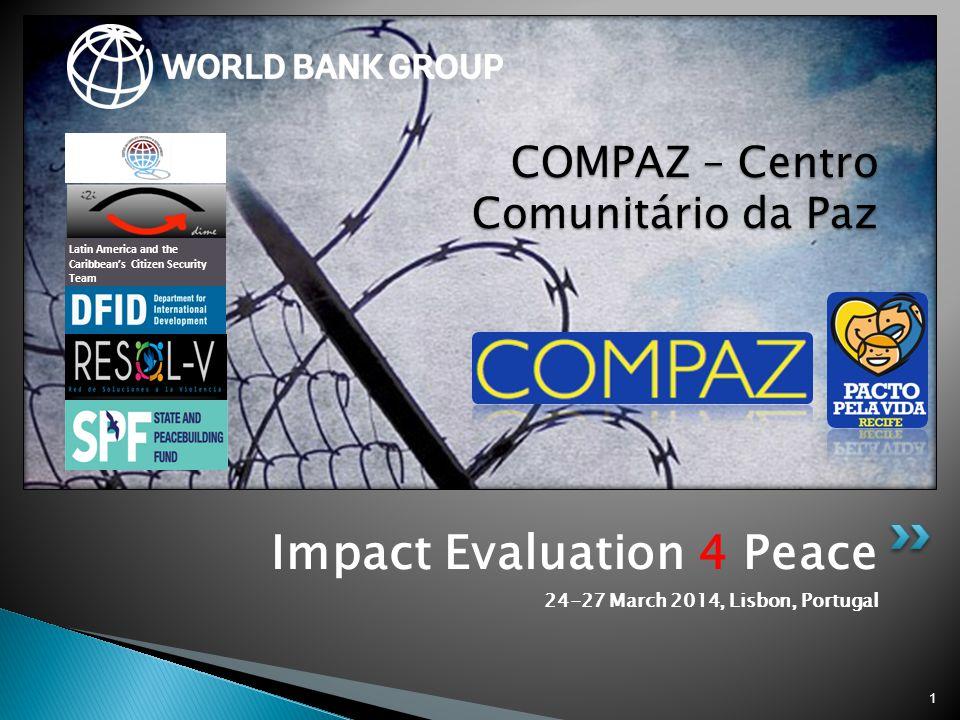 Impact Evaluation 4 Peace 24-27 March 2014, Lisbon, Portugal 1 COMPAZ – Centro Comunitário da Paz Latin America and the Caribbean's Citizen Security T