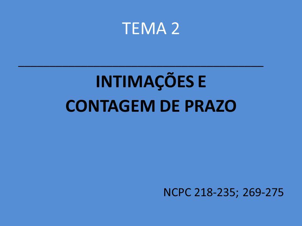 TEMA 2 _______________________________________ INTIMAÇÕES E CONTAGEM DE PRAZO NCPC 218-235; 269-275