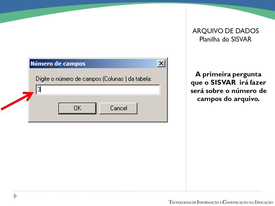 ARQUIVO DE DADOS Planilha do SISVAR A primeira pergunta que o SISVAR irá fazer será sobre o número de campos do arquivo.