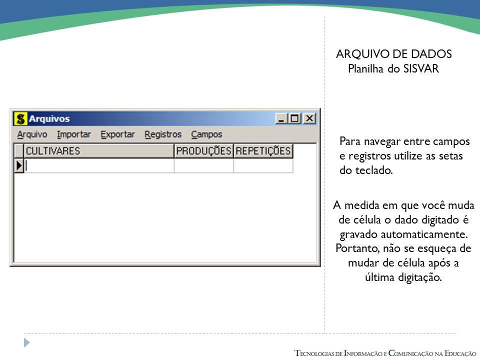 ARQUIVO DE DADOS Planilha do SISVAR Para navegar entre campos e registros utilize as setas do teclado. A medida em que você muda de célula o dado digi