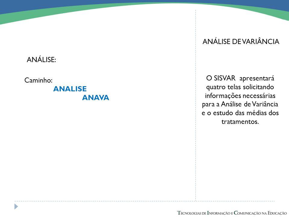 ANÁLISE DE VARIÂNCIA O SISVAR apresentará quatro telas solicitando informações necessárias para a Análise de Variância e o estudo das médias dos trata