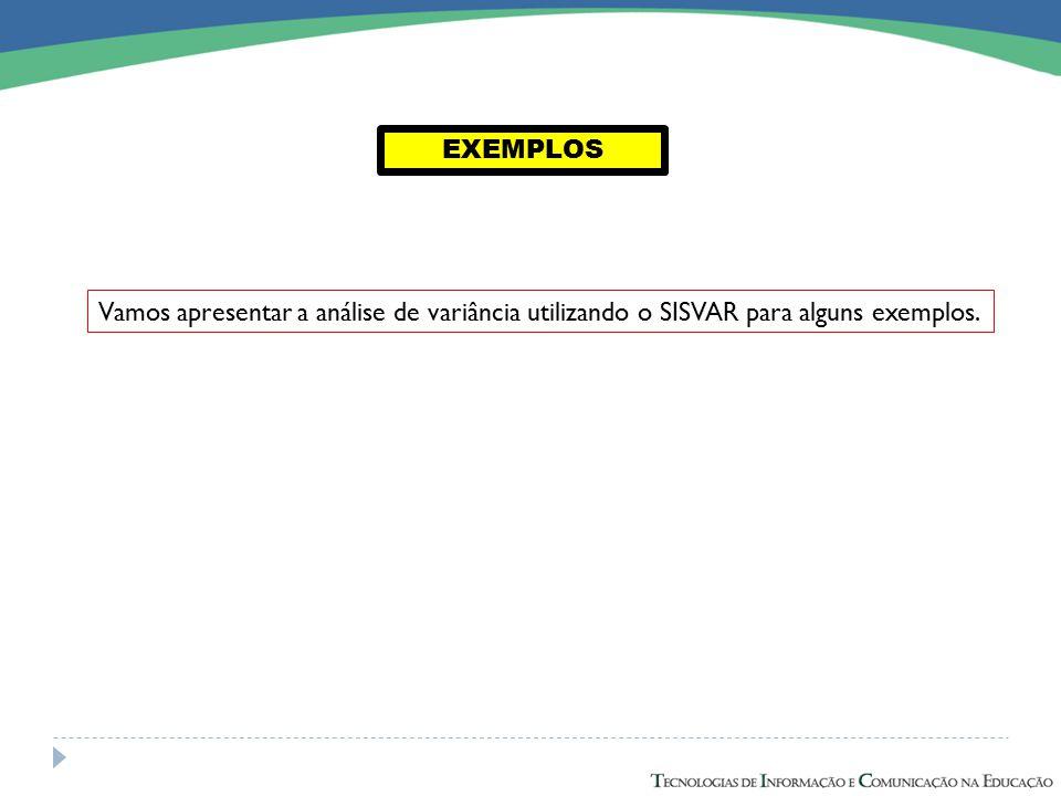 EXEMPLOS Vamos apresentar a análise de variância utilizando o SISVAR para alguns exemplos.