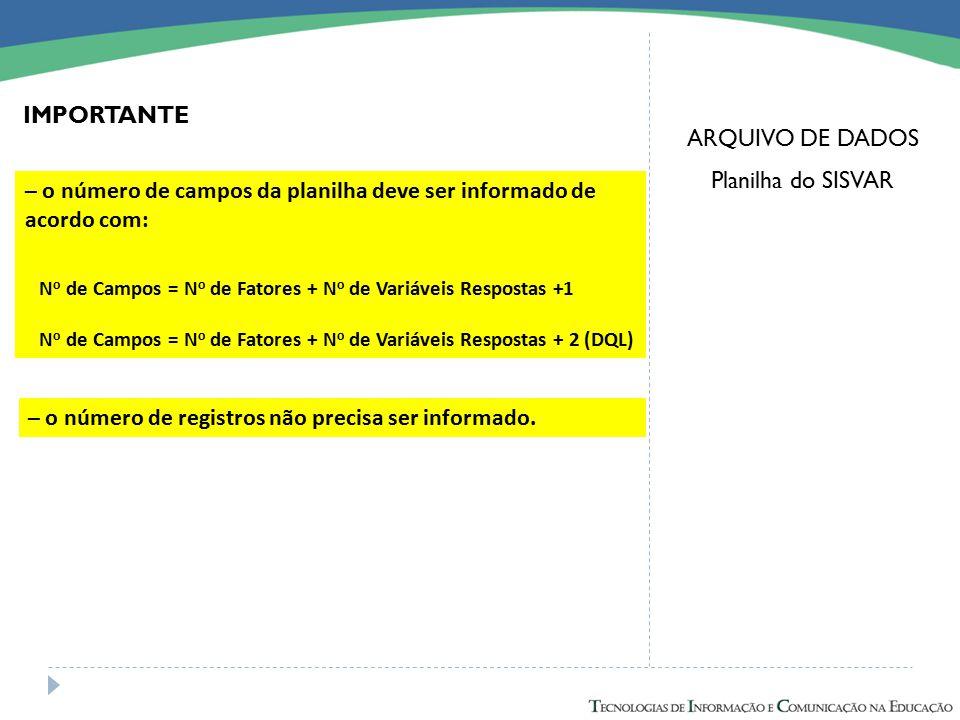 ARQUIVO DE DADOS Planilha do SISVAR – o número de campos da planilha deve ser informado de acordo com: N o de Campos = N o de Fatores + N o de Variáve