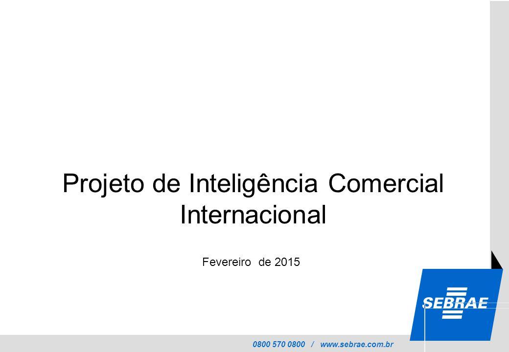 0800 570 0800 / www.sebrae.com.br Fevereiro de 2015 Projeto de Inteligência Comercial Internacional