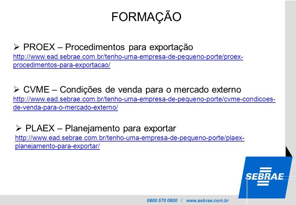 0800 570 0800 / www.sebrae.com.br FORMAÇÃO  PROEX – Procedimentos para exportação http://www.ead.sebrae.com.br/tenho-uma-empresa-de-pequeno-porte/proex- procedimentos-para-exportacao/  CVME – Condições de venda para o mercado externo http://www.ead.sebrae.com.br/tenho-uma-empresa-de-pequeno-porte/cvme-condicoes- de-venda-para-o-mercado-externo/  PLAEX – Planejamento para exportar http://www.ead.sebrae.com.br/tenho-uma-empresa-de-pequeno-porte/plaex- planejamento-para-exportar/
