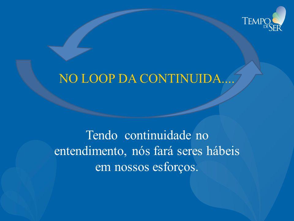 NO LOOP DA CONTINUIDA.... Tendo continuidade no entendimento, nós fará seres hábeis em nossos esforços.